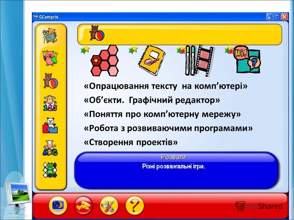 «Опрацювання тексту на компютері» «Обєкти. Графічний редактор» «Поняття про компютерну мережу» «Робота з розвиваючими програмами» «Створення проектів»