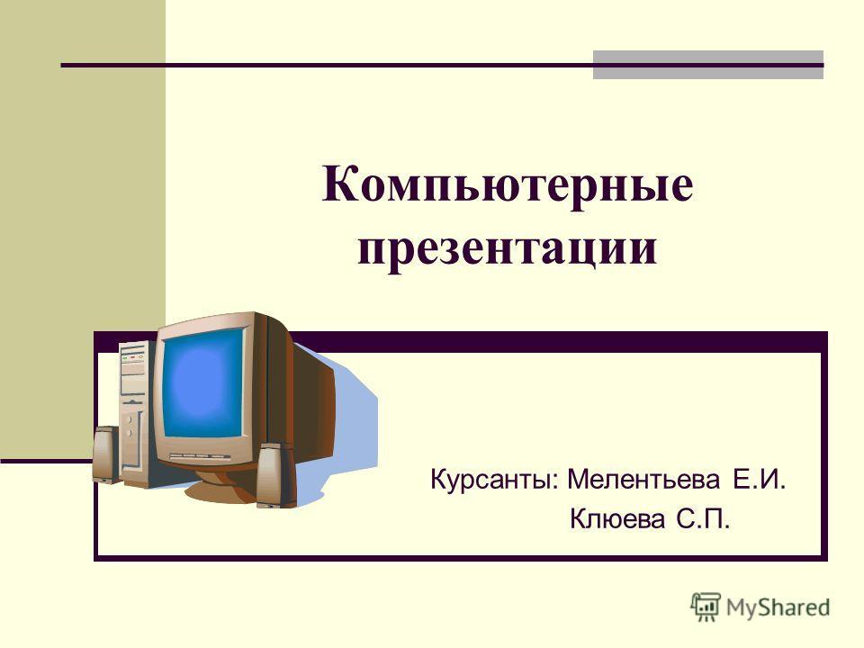 Компьютерные презентации Курсанты: Мелентьева Е.И. Клюева С.П.