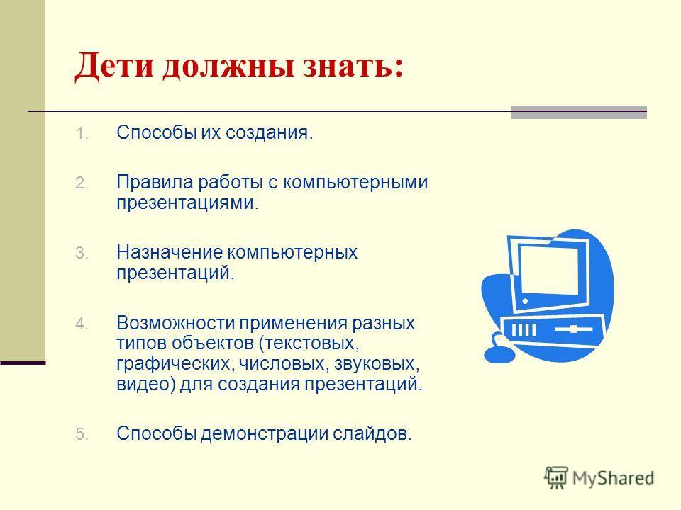Дети должны знать: 1. Способы их создания. 2. Правила работы с компьютерными презентациями. 3. Назначение компьютерных презентаций. 4. Возможности применения разных типов объектов (текстовых, графических, числовых, звуковых, видео) для создания презе