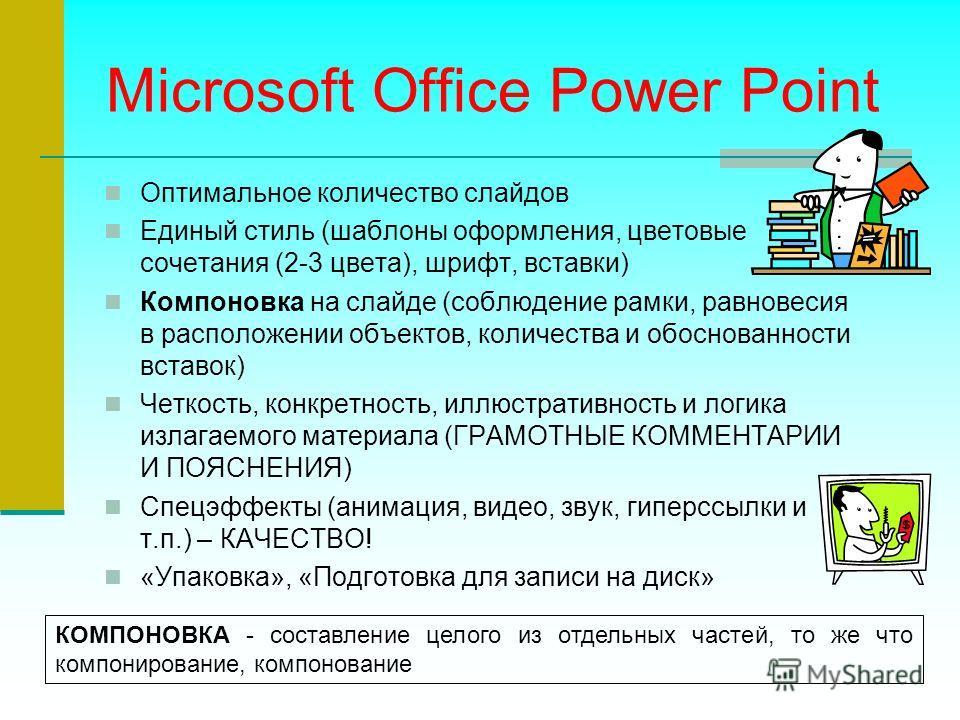 Microsoft Office Power Point Оптимальное количество слайдов Единый стиль (шаблоны оформления, цветовые сочетания (2-3 цвета), шрифт, вставки) Компоновка на слайде (соблюдение рамки, равновесия в расположении объектов, количества и обоснованности вста