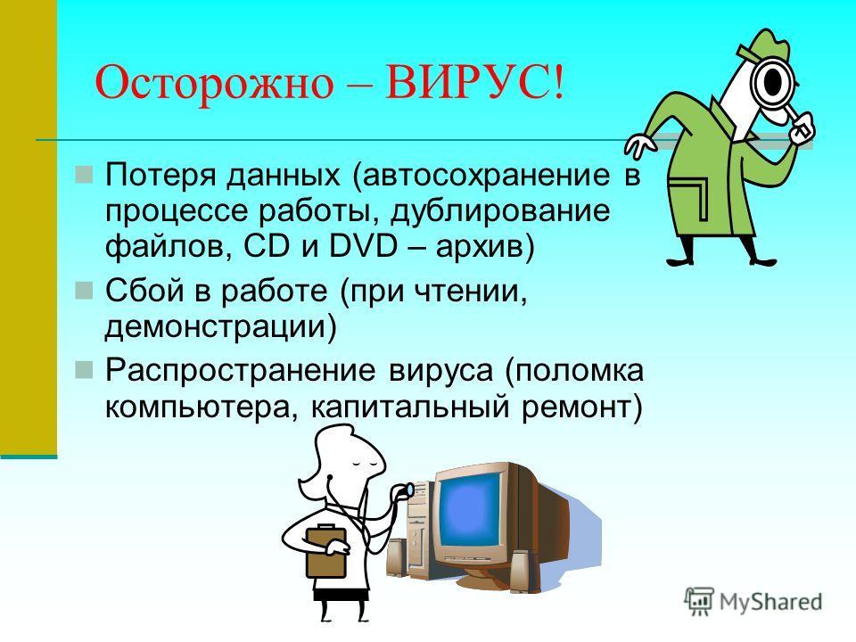 Осторожно – ВИРУС! Потеря данных (автосохранение в процессе работы, дублирование файлов, CD и DVD – архив) Сбой в работе (при чтении, демонстрации) Распространение вируса (поломка компьютера, капитальный ремонт)
