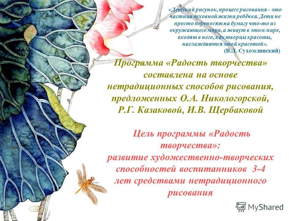 Программа «Радость творчества» составлена на основе нетрадиционных способов рисования, предложенных О.А. Никологорской, Р.Г. Казаковой, И.В. Щербаковой Цель программы «Радость творчества»: развитие художественно-творческих способностей воспитанников