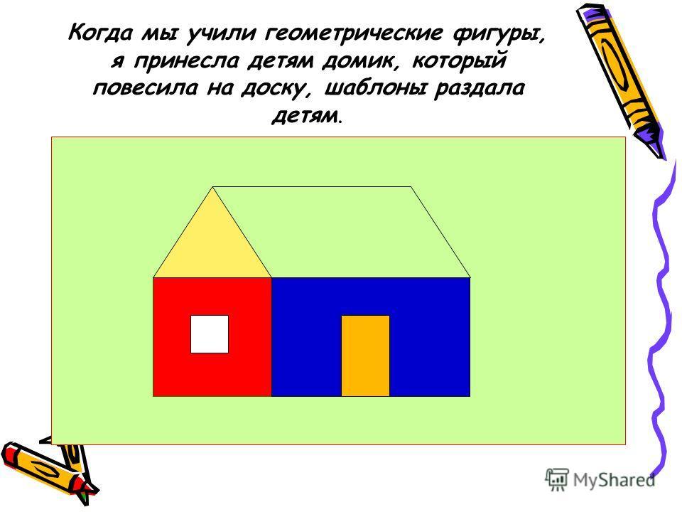 Когда мы учили геометрические фигуры, я принесла детям домик, который повесила на доску, шаблоны раздала детям.