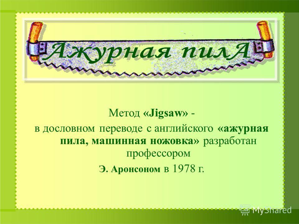 Метод «Jigsaw» - в дословном переводе с английского «ажурная пила, машинная ножовка» разработан профессором Э. Аронсоном в 1978 г.