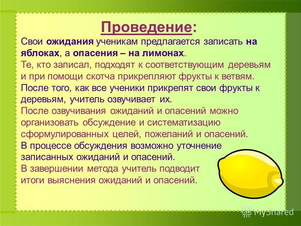Проведение: Свои ожидания ученикам предлагается записать на яблоках, а опасения – на лимонах. Те, кто записал, подходят к соответствующим деревьям и при помощи скотча прикрепляют фрукты к ветвям. После того, как все ученики прикрепят свои фрукты к де