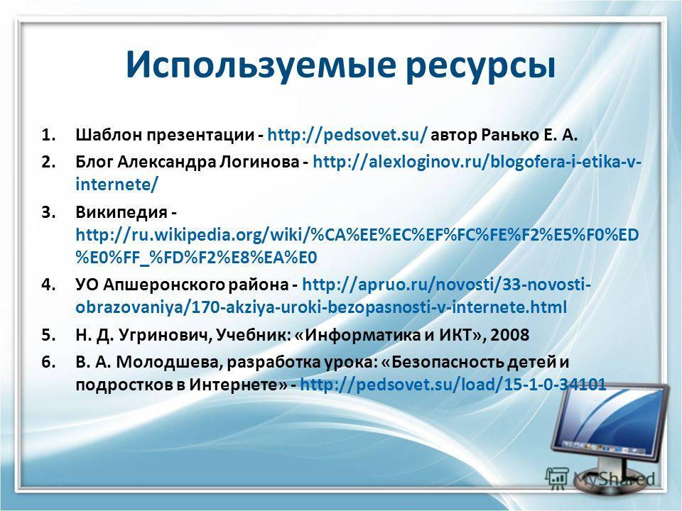 Используемые ресурсы 1. Шаблон презентации - http://pedsovet.su/ автор Ранько Е. А. 2. Блог Александра Логинова - http://alexloginov.ru/blogofera-i-etika-v- internete/ 3. Википедия - http://ru.wikipedia.org/wiki/%CA%EE%EC%EF%FC%FE%F2%E5%F0%ED %E0%FF_