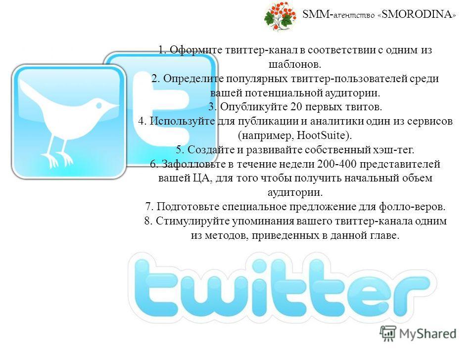 SMM- агентство « SMORODINA » 1. Оформите твиттер-канал в соответствии с одним из шаблонов. 2. Определите популярных твиттер-пользователей среди вашей потенциальной аудитории. 3. Опубликуйте 20 первых твитов. 4. Используйте для публикации и аналитики
