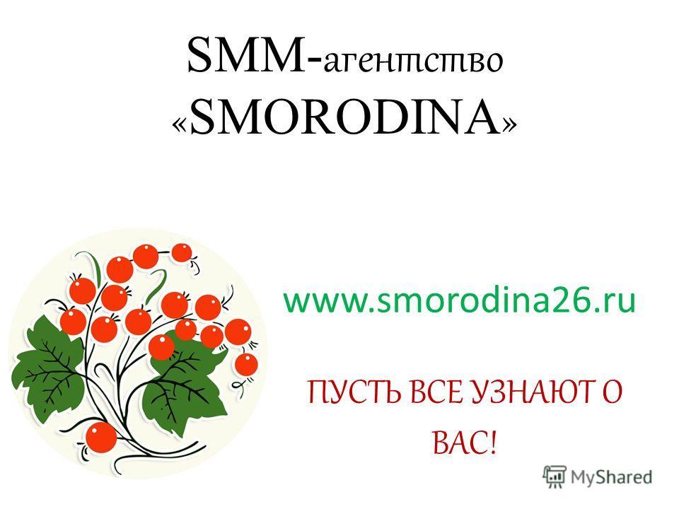 SMM- агентство « SMORODINA » www.smorodina26. ru ПУСТЬ ВСЕ УЗНАЮТ О ВАС!