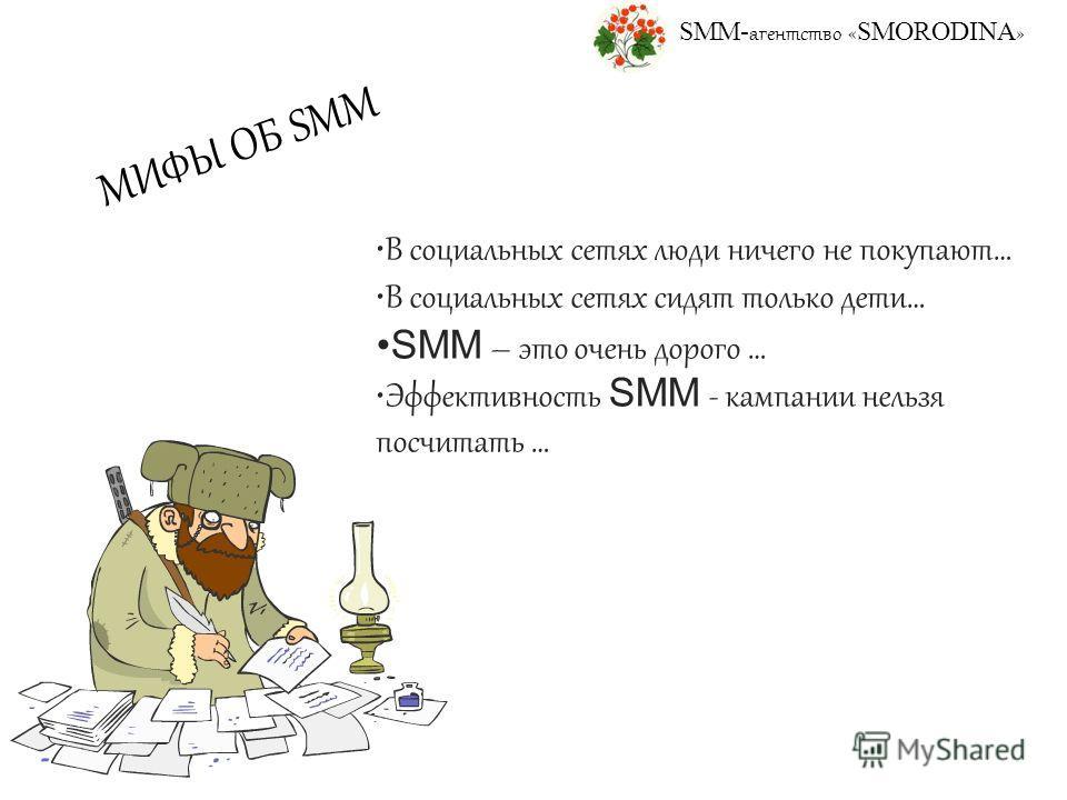 SMM- агентство « SMORODINA » МИФЫ ОБ SMM В социальных сетях люди ничего не покупают… В социальных сетях сидят только дети… SMM – это очень дорого … Эффективность SMM - кампании нельзя посчитать …
