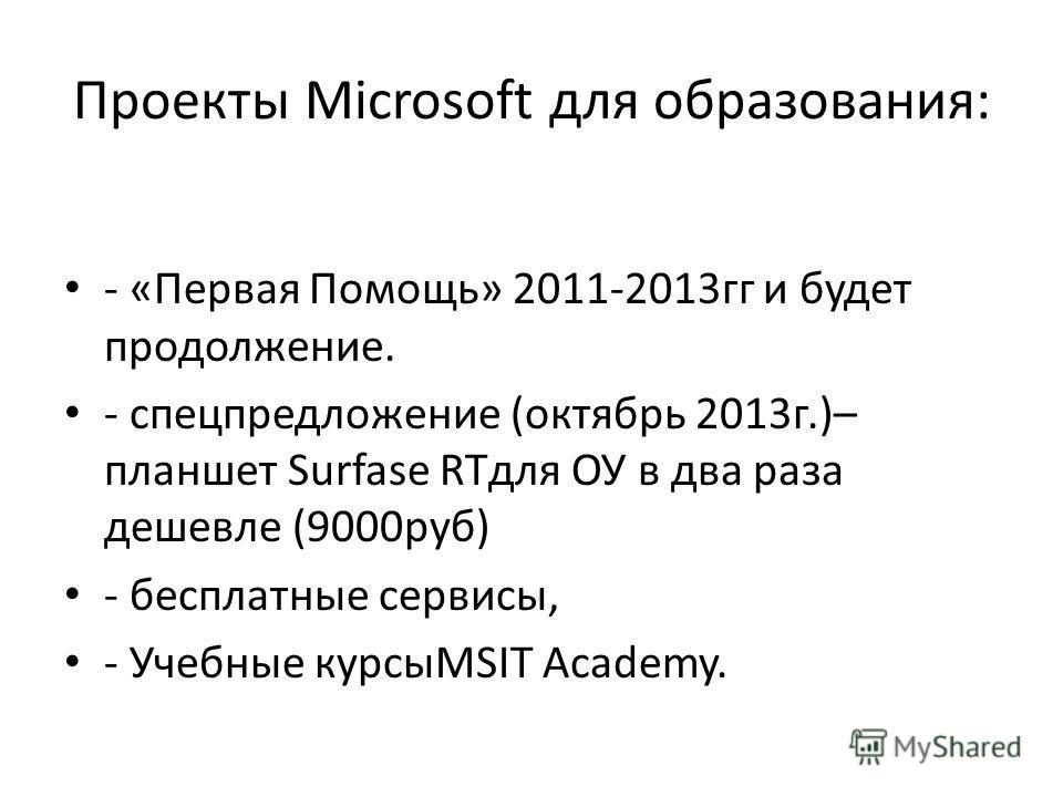 Проекты Microsoft для образования: - «Первая Помощь» 2011-2013 гг и будет продолжение. - спецпредложение (октябрь 2013 г.)– планшет Surfase RTдля ОУ в два раза дешевле (9000 руб) - бесплатные сервисы, - Учебные курсыMSIT Academy.