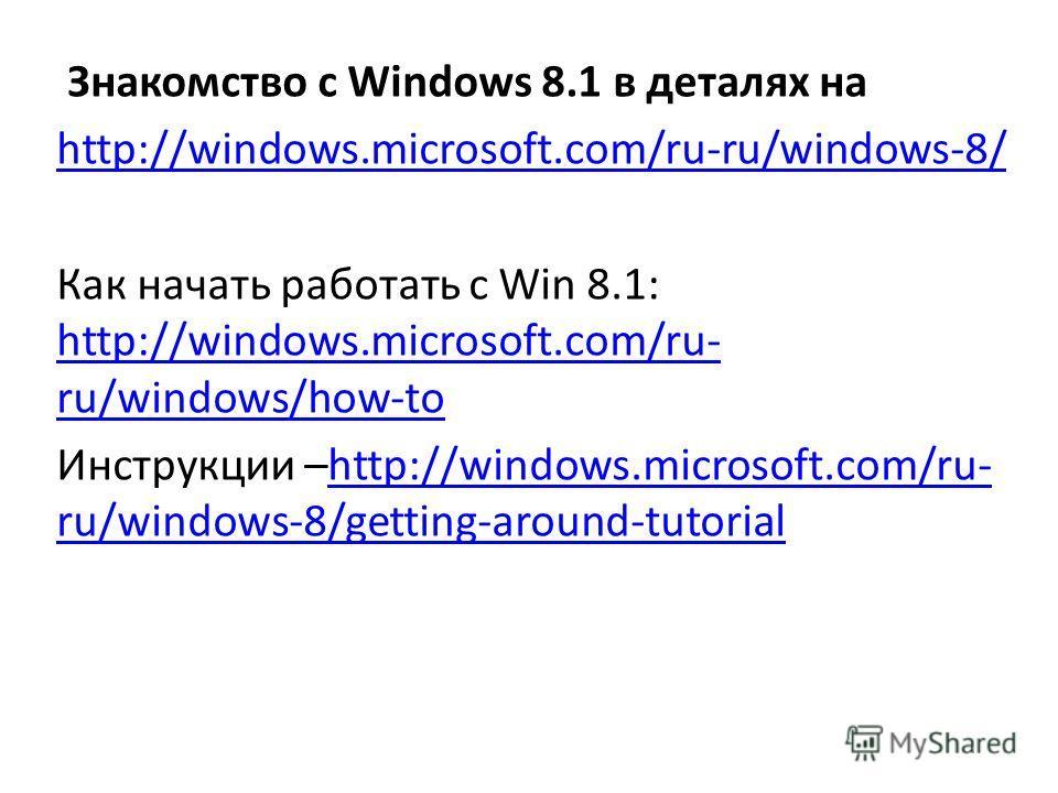 Знакомство с Windows 8.1 в деталях на http://windows.microsoft.com/ru-ru/windows-8/ Как начать работать с Win 8.1: http://windows.microsoft.com/ru- ru/windows/how-to http://windows.microsoft.com/ru- ru/windows/how-to Инструкции –http://windows.micros