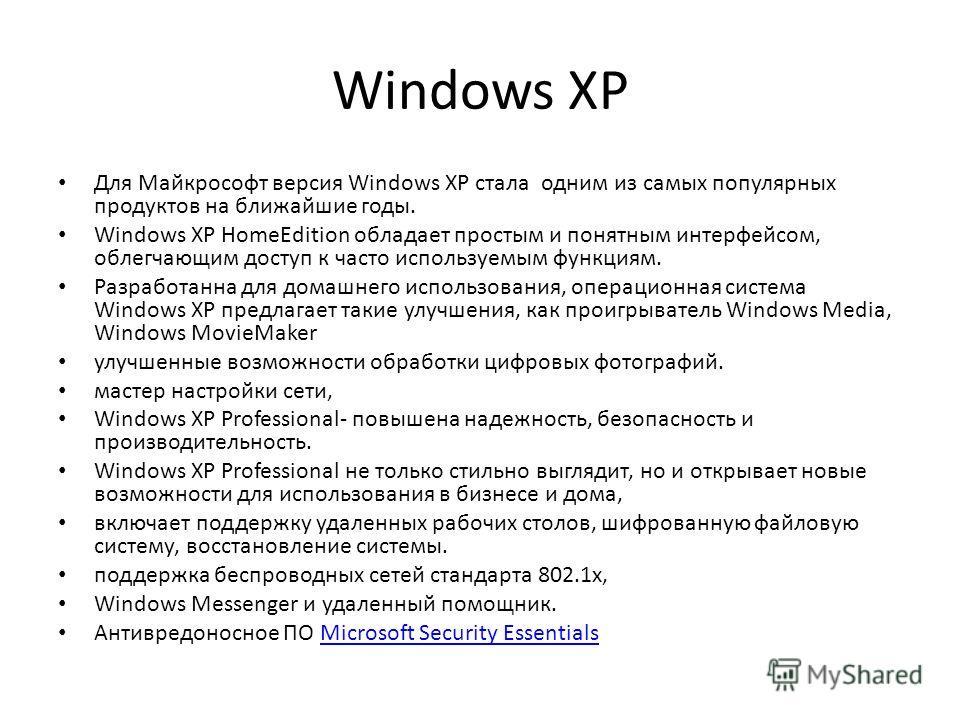Windows XP Для Майкрософт версия Windows XP стала одним из самых популярных продуктов на ближайшие годы. Windows XP HomeEdition обладает простым и понятным интерфейсом, облегчающим доступ к часто используемым функциям. Разработанна для домашнего испо