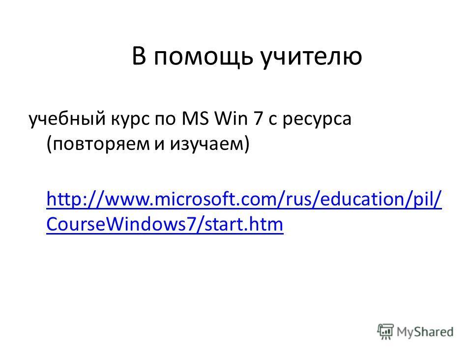 учебный курс по MS Win 7 с ресурса (повторяем и изучаем) http://www.microsoft.com/rus/education/pil/ CourseWindows7/start.htm http://www.microsoft.com/rus/education/pil/ CourseWindows7/start.htm В помощь учителю