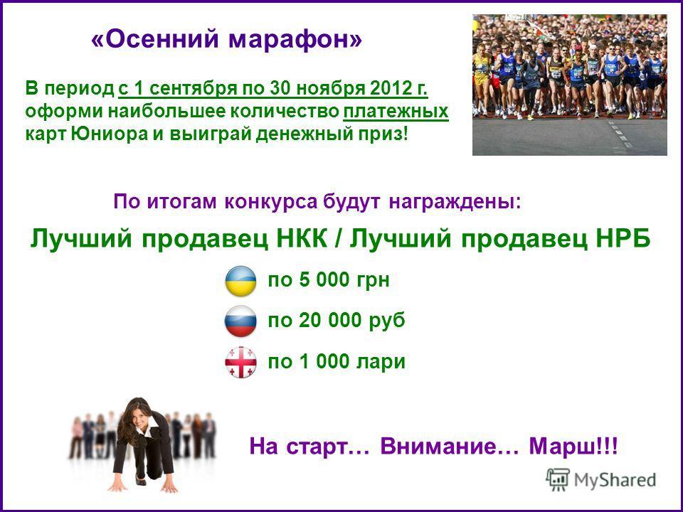 «Осенний марафон» В период с 1 сентября по 30 ноября 2012 г. оформи наибольшее количество платежных карт Юниора и выиграй денежный приз! По итогам конкурса будут награждены: Лучший продавец НКК / Лучший продавец НРБ по 5 000 грн по 20 000 руб по 1 00