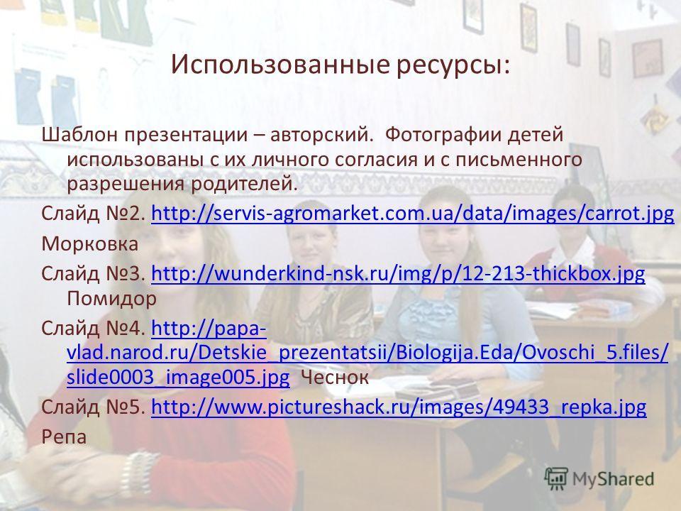 Использованные ресурсы: Шаблон презентации – авторский. Фотографии детей использованы с их личного согласия и с письменного разрешения родителей. Слайд 2. http://servis-agromarket.com.ua/data/images/carrot.jpghttp://servis-agromarket.com.ua/data/imag