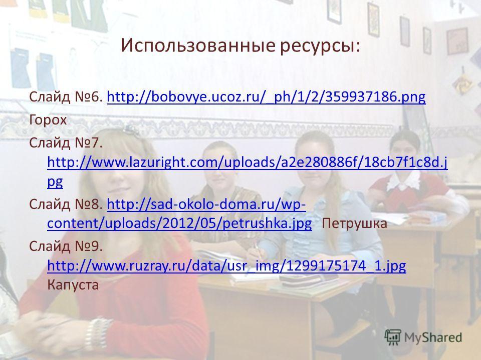 Использованные ресурсы: Слайд 6. http://bobovye.ucoz.ru/_ph/1/2/359937186.pnghttp://bobovye.ucoz.ru/_ph/1/2/359937186. png Горох Слайд 7. http://www.lazuright.com/uploads/a2e280886f/18cb7f1c8d.j pg http://www.lazuright.com/uploads/a2e280886f/18cb7f1c