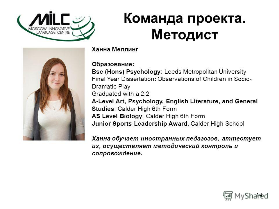 14 Команда проекта. Методист Ханна Меллинг Образование: Bsc (Hons) Psychology; Leeds Metropolitan University Final Year Dissertation: Observations of Children in Socio- Dramatic Play Graduated with a 2:2 A-Level Art, Psychology, English Literature, a