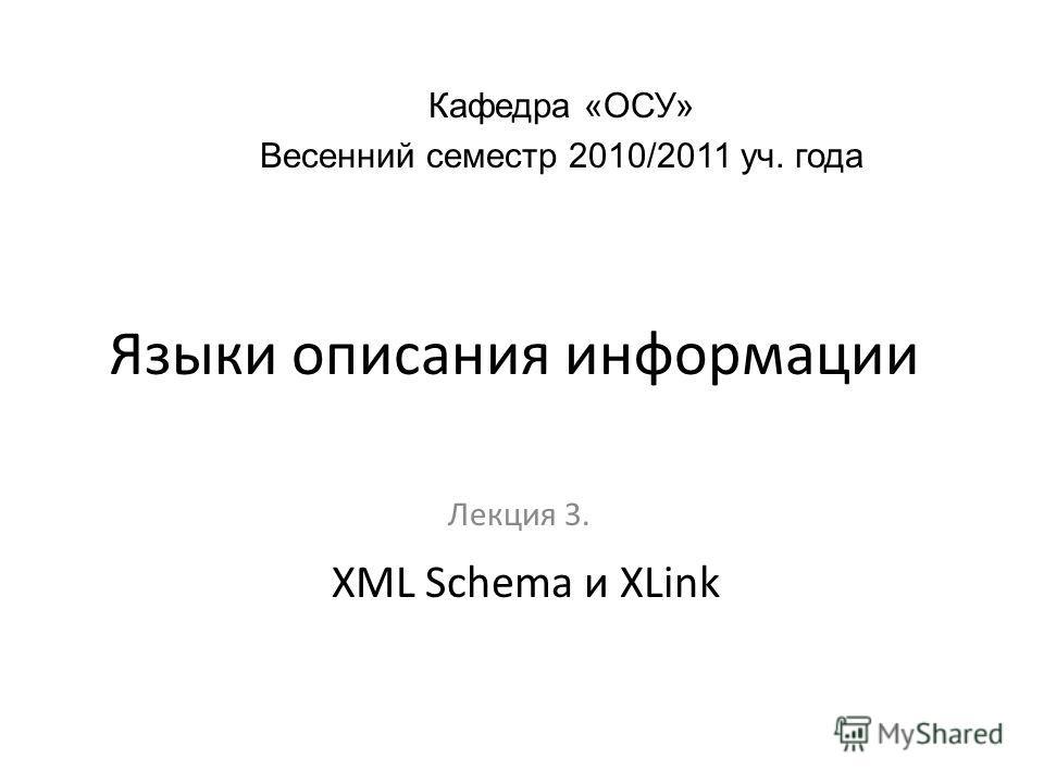 Языки описания информации Лекция 3. Кафедра «ОСУ» Весенний семестр 2010/2011 уч. года XML Schema и XLink