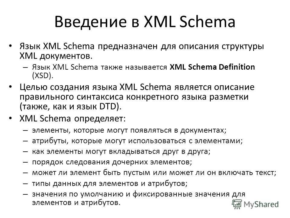Введение в XML Schema Язык XML Schema предназначен для описания структуры XML документов. – Язык XML Schema также называется XML Schema Definition (XSD). Целью создания языка XML Schema является описание правильного синтаксиса конкретного языка разме