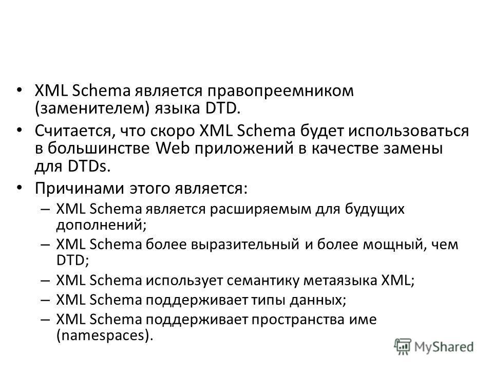 XML Schema является правопреемником (заменителем) языка DTD. Считается, что скоро XML Schema будет использоваться в большинстве Web приложений в качестве замены для DTDs. Причинами этого является: – XML Schema является расширяемым для будущих дополне