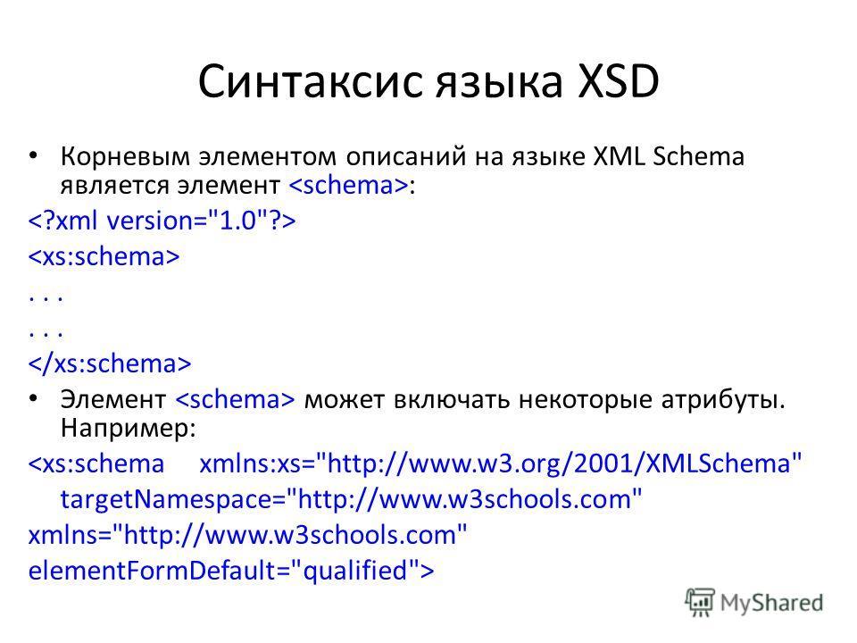 Синтаксис языка XSD Корневым элементом описаний на языке XML Schema является элемент :... Элемент может включать некоторые атрибуты. Например: