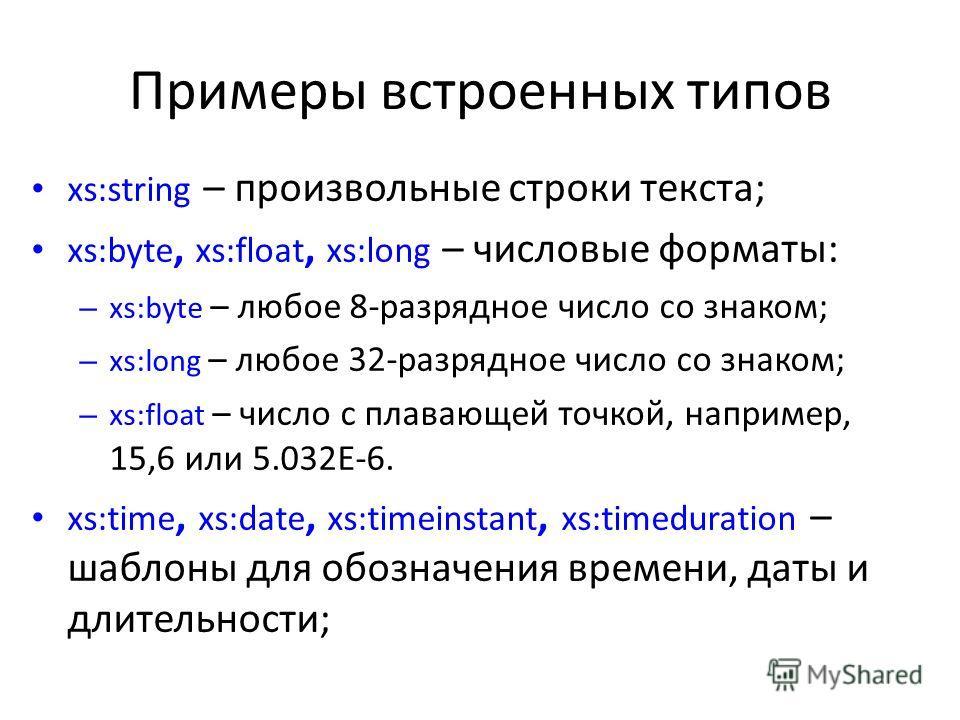 Примеры встроенных типов xs:string – произвольные строки текста; xs:byte, xs:float, xs:long – числовые форматы: – xs:byte – любое 8-разрядное число со знаком; – xs:long – любое 32-разрядное число со знаком; – xs:float – число с плавающей точкой, напр