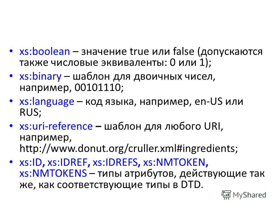 xs:boolean – значение true или false (допускаются также числовые эквиваленты: 0 или 1); xs:binary – шаблон для двоичных чисел, например, 00101110; xs:language – код языка, например, en-US или RUS; xs:uri-reference – шаблон для любого URI, например, h