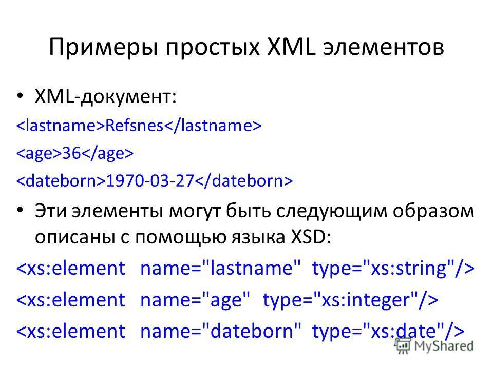 Примеры простых XML элементов XML-документ: Refsnes 36 1970-03-27 Эти элементы могут быть следующим образом описаны с помощью языка XSD: