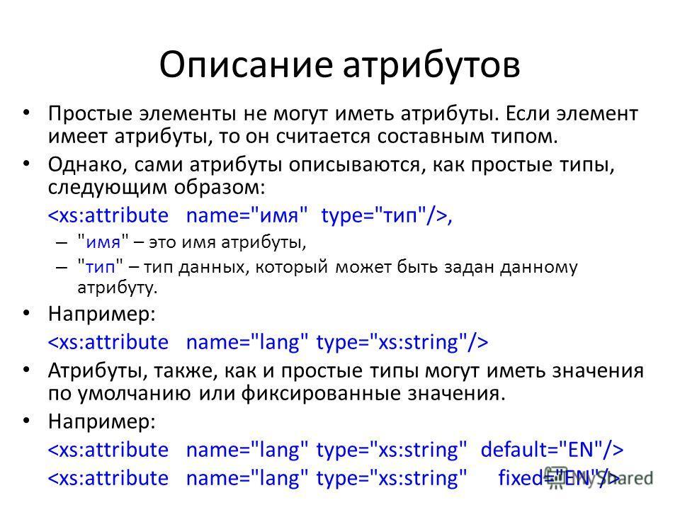 Описание атрибутов Простые элементы не могут иметь атрибуты. Если элемент имеет атрибуты, то он считается составным типом. Однако, сами атрибуты описываются, как простые типы, следующим образом:, –