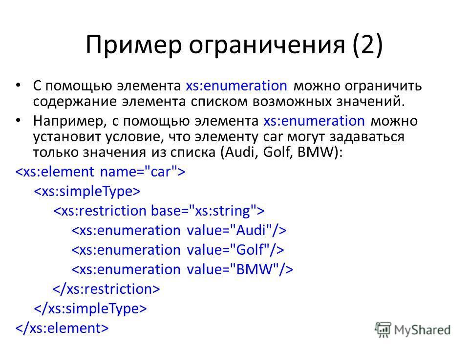 Пример ограничения (2) C помощью элемента xs:enumeration можно ограничить содержание элемента списком возможных значений. Например, с помощью элемента xs:enumeration можно установит условие, что элементу car могут задаваться только значения из списка