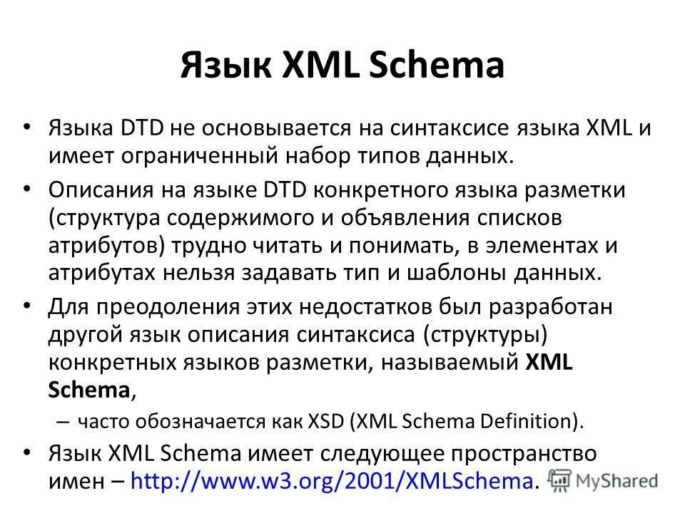 Язык XML Schema Языка DTD не основывается на синтаксисе языка XML и имеет ограниченный набор типов данных. Описания на языке DTD конкретного языка разметки (структура содержимого и объявления списков атрибутов) трудно читать и понимать, в элементах и