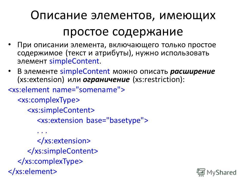 Описание элементов, имеющих простое содержание При описании элемента, включающего только простое содержимое (текст и атрибуты), нужно использовать элемент simpleContent. В элементе simpleContent можно описать расширение (xs:extension) или ограничение