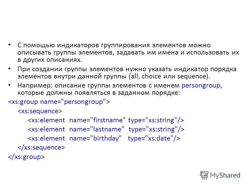С помощью индикаторов группирования элементов можно описывать группы элементов, задавать им имена и использовать их в других описаниях. При создании группы элементов нужно указать индикатор порядка элементов внутри данной группы (all, choice или sequ