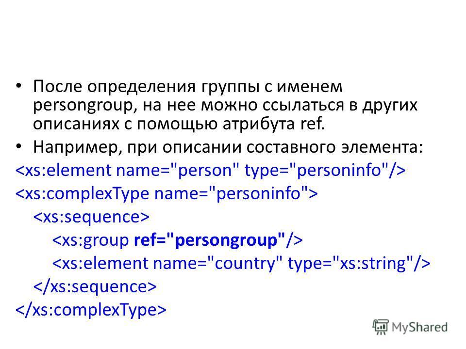 После определения группы с именем persongroup, на нее можно ссылаться в других описаниях с помощью атрибута ref. Например, при описании составного элемента: