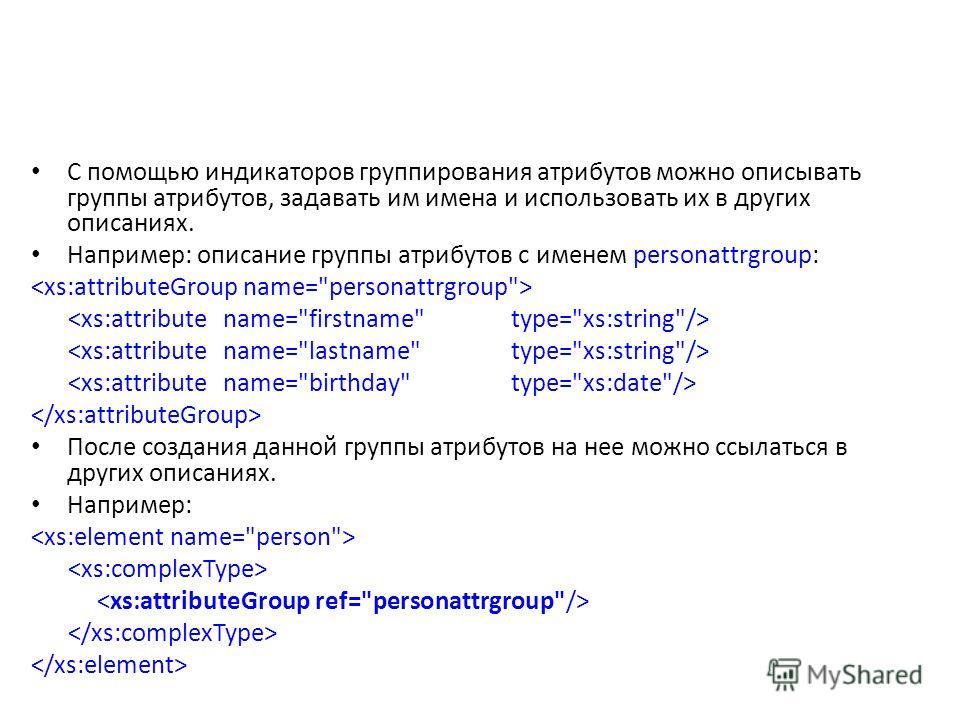 С помощью индикаторов группирования атрибутов можно описывать группы атрибутов, задавать им имена и использовать их в других описаниях. Например: описание группы атрибутов с именем personattrgroup: После создания данной группы атрибутов на нее можно