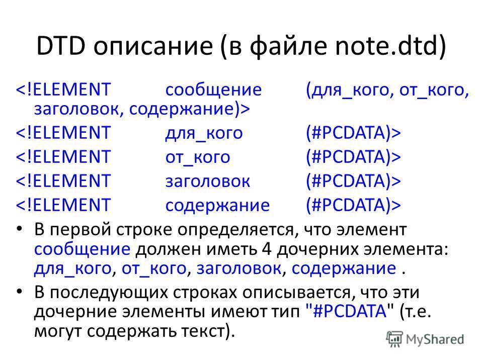 DTD описание (в файле note.dtd) В первой строке определяется, что элемент сообщение должен иметь 4 дочерних элемента: для_кого, от_кого, заголовок, содержание. В последующих строках описывается, что эти дочерние элементы имеют тип