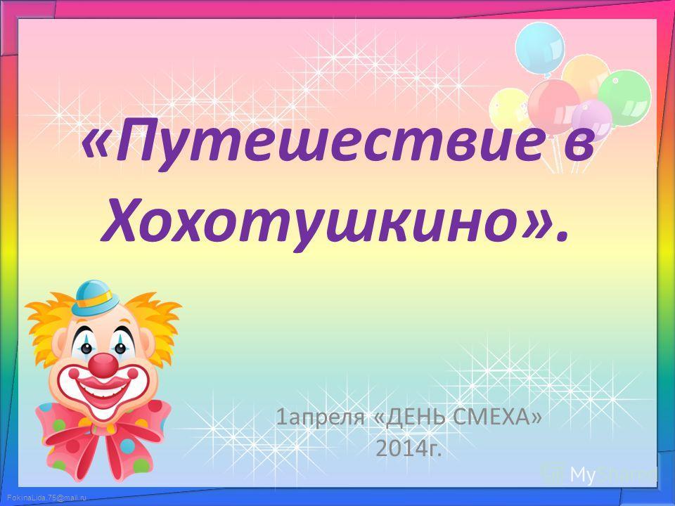 FokinaLida.75@mail.ru «Путешествие в Хохотушкино». 1 апреля «ДЕНЬ СМЕХА» 2014 г.