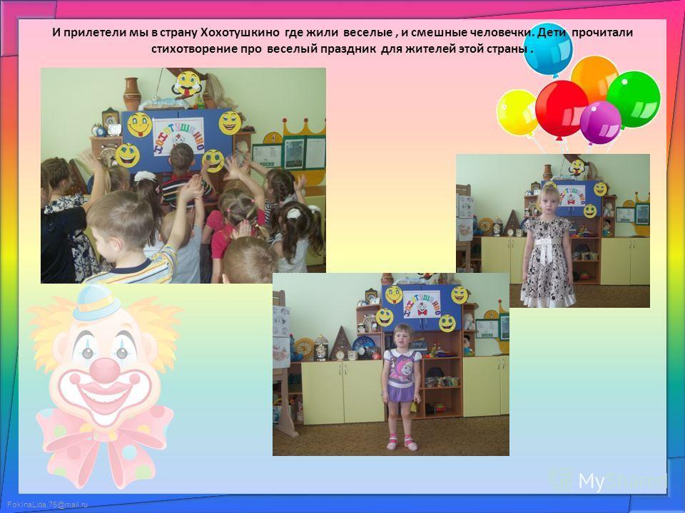 FokinaLida.75@mail.ru И прилетели мы в страну Хохотушкино где жили веселые, и смешные человечки. Дети прочитали стихотворение про веселый праздник для жителей этой страны.