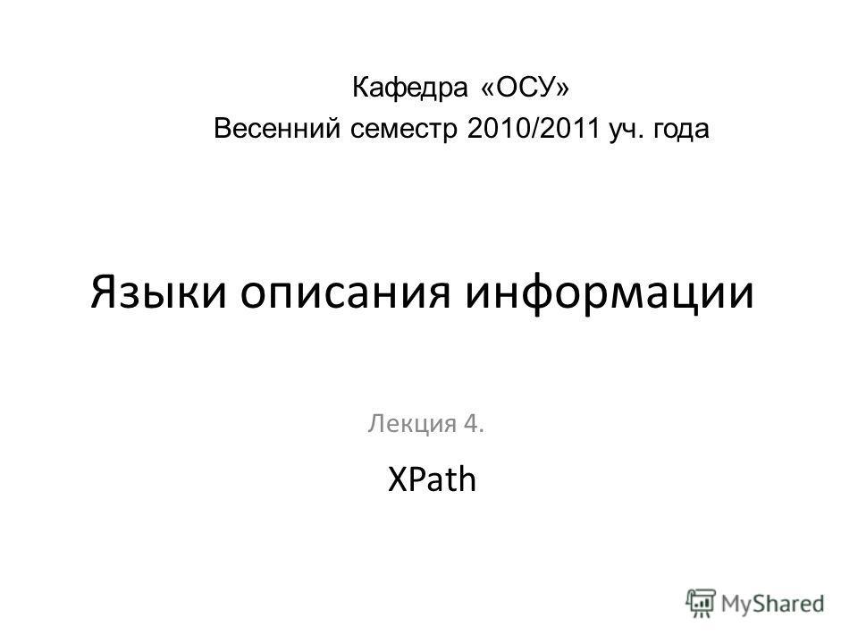 Языки описания информации Лекция 4. Кафедра «ОСУ» Весенний семестр 2010/2011 уч. года XPath