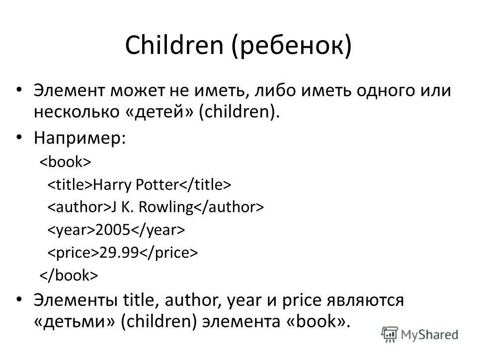 Children (ребенок) Элемент может не иметь, либо иметь одного или несколько «детей» (children). Например: Harry Potter J K. Rowling 2005 29.99 Элементы title, author, year и price являются «детьми» (children) элемента «book».