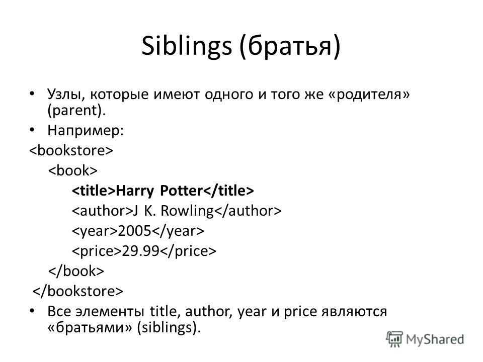 Siblings (братья) Узлы, которые имеют одного и того же «родителя» (parent). Например: Harry Potter J K. Rowling 2005 29.99 Все элементы title, author, year и price являются «братьями» (siblings).