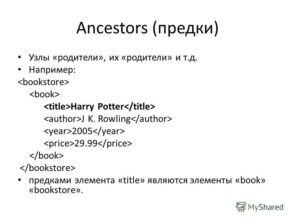 Ancestors (предки) Узлы «родители», их «родители» и т.д. Например: Harry Potter J K. Rowling 2005 29.99 предками элемента «title» являются элементы «book» «bookstore».