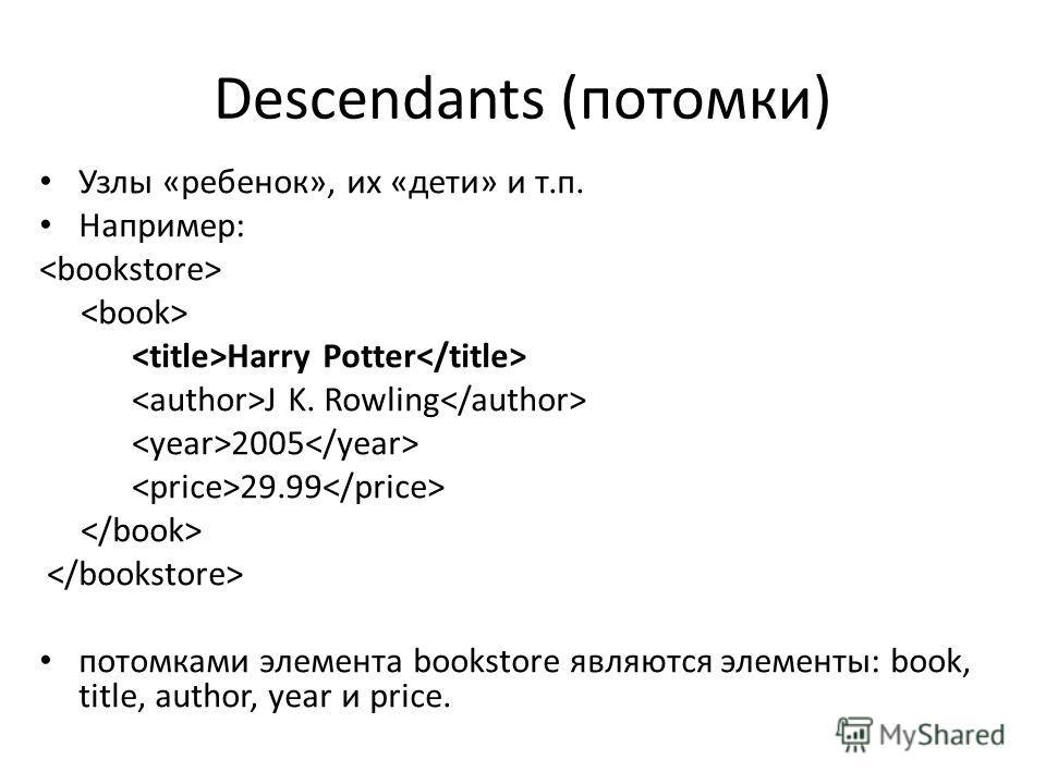 Descendants (потомки) Узлы «ребенок», их «дети» и т.п. Например: Harry Potter J K. Rowling 2005 29.99 потомками элемента bookstore являются элементы: book, title, author, year и price.