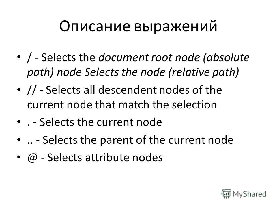 Описание выражений / - Selects the document root node (absolute path) node Selects the node (relative path) // - Selects all descendent nodes of the current node that match the selection. - Selects the current node.. - Selects the parent of the curre