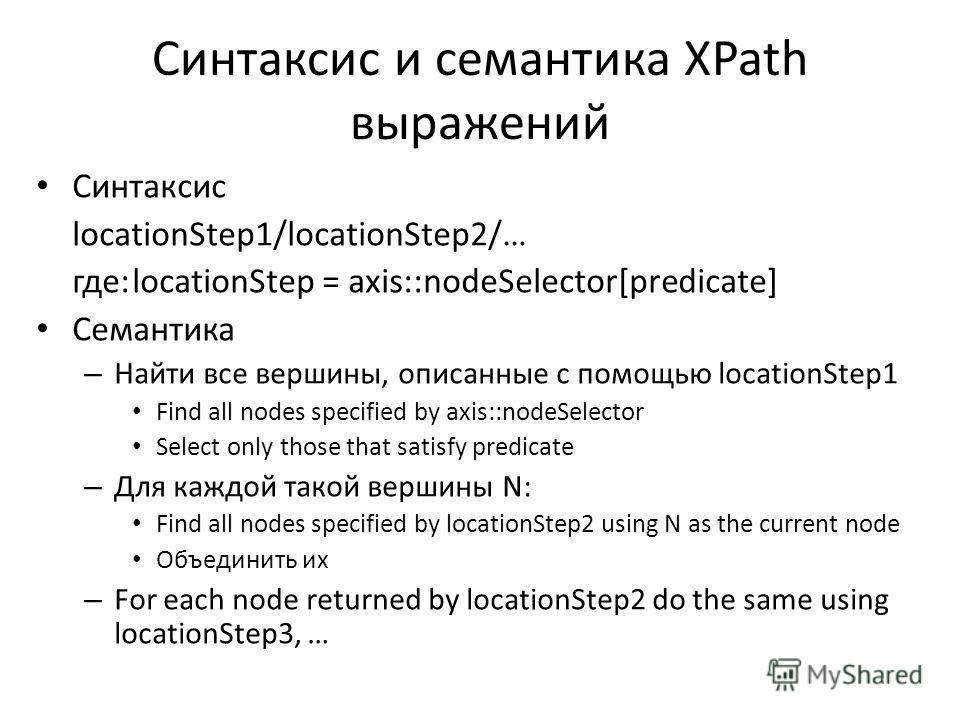 Синтаксис и семантика XPath выражений Синтаксис locationStep1/locationStep2/… где:locationStep = axis::nodeSelector[predicate] Семантика – Найти все вершины, описанные с помощью locationStep1 Find all nodes specified by axis::nodeSelector Select only