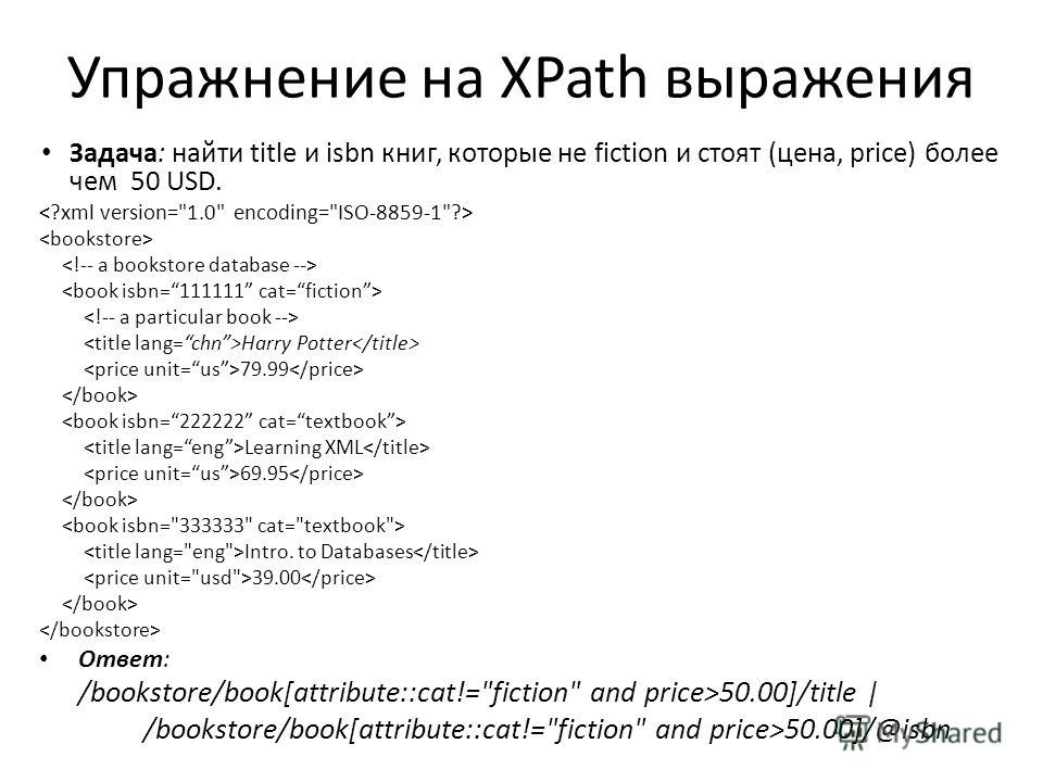 Упражнение на XPath выражения Задача: найти title и isbn книг, которые не fiction и стоят (цена, price) более чем 50 USD. Harry Potter 79.99 Learning XML 69.95 Intro. to Databases 39.00 Ответ: /bookstore/book[attribute::cat!=