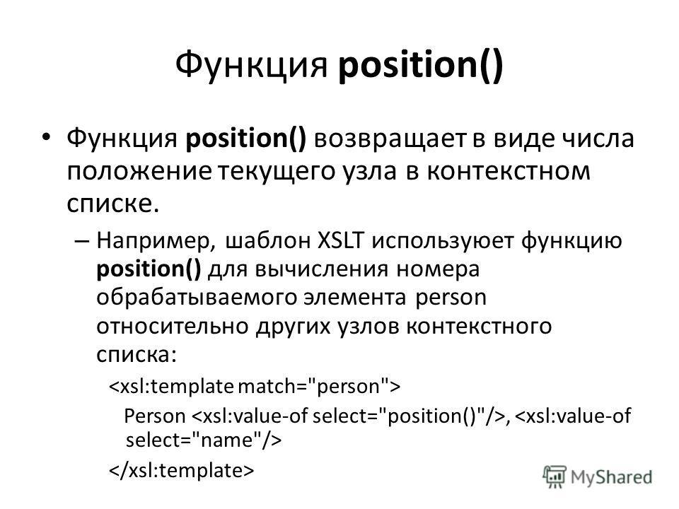 Функция position() Функция position() возвращает в виде числа положение текущего узла в контекстном списке. – Например, шаблон XSLT используюет функцию position() для вычисления номера обрабатываемого элемента person относительно других узлов контекс