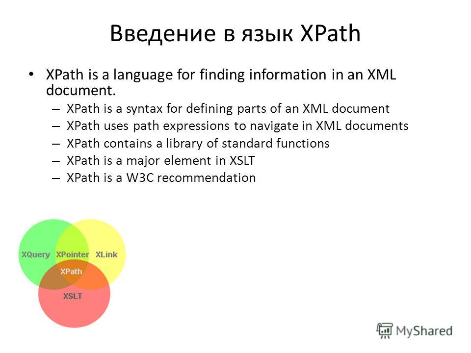 Введение в язык XPath XPath is a language for finding information in an XML document. – XPath is a syntax for defining parts of an XML document – XPath uses path expressions to navigate in XML documents – XPath contains a library of standard function