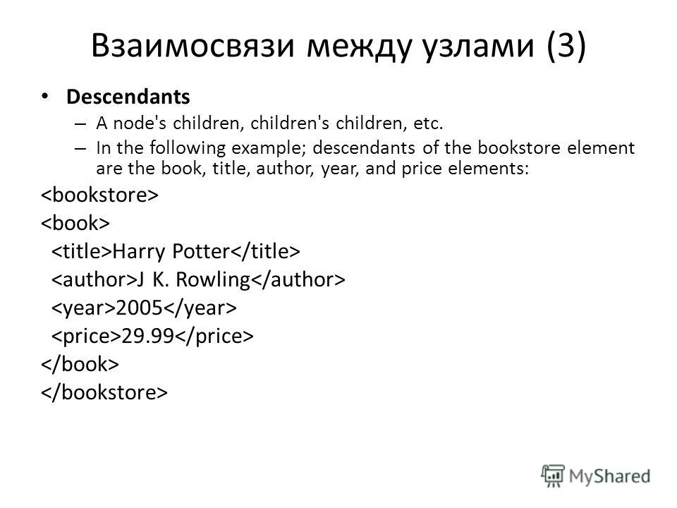 Взаимосвязи между узлами (3) Descendants – A node's children, children's children, etc. – In the following example; descendants of the bookstore element are the book, title, author, year, and price elements: Harry Potter J K. Rowling 2005 29.99