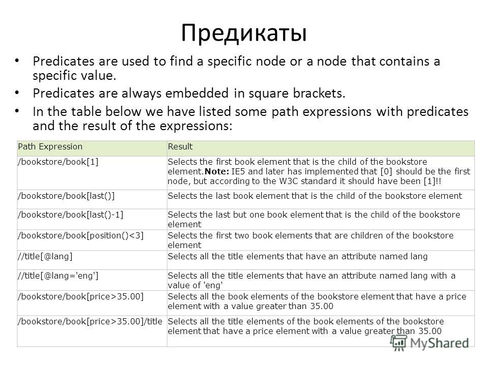 Предикаты Predicates are used to find a specific node or a node that contains a specific value. Predicates are always embedded in square brackets. In the table below we have listed some path expressions with predicates and the result of the expressio
